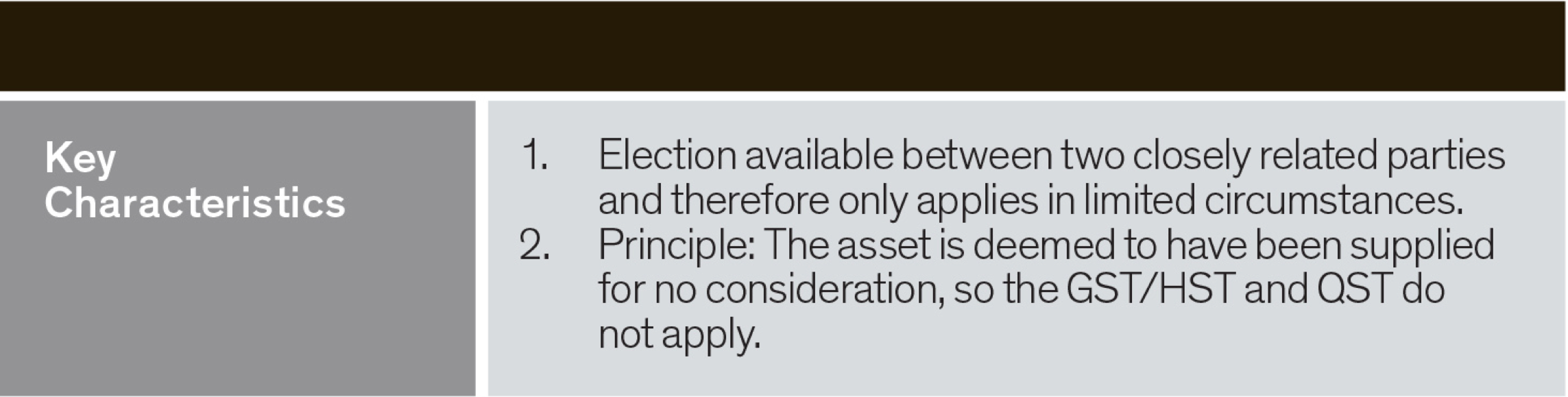 key characteristics - election available between two closely related parties and therefore only applies in limited circumstances. The asset deemed to have been supplied for no consideration so the GST/HST and QST do not apply